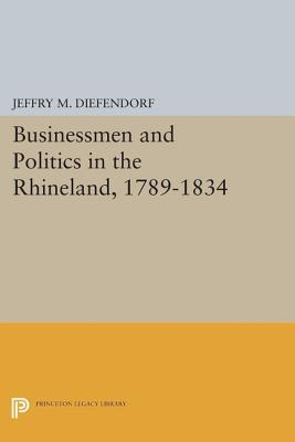 Businessmen and Politics in the Rhineland, 1789-1834  by  Jeffry M. Diefendorf