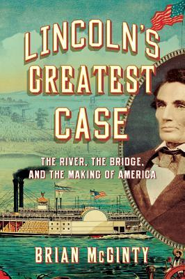 Lincolns Greatest Case: The River, the Bridge, and the Making of America Brian McGinty
