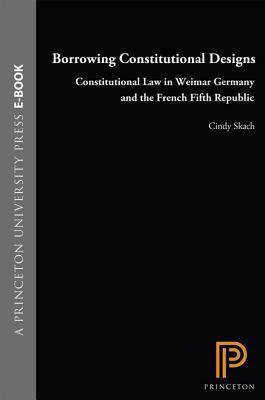 Borrowing Constitutional Designs: Constitutional Law in Weimar Germany and the French Fifth Republic  by  Cindy Skach