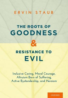 The Roots of Goodness and Resistance to Evil: Inclusive Caring, Moral Courage, Altruism Born of Suffering, Active Bystandership, and Heroism  by  Ervin Staub