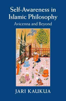 Self-Awareness in Islamic Philosophy: Avicenna and Beyond Jari Kaukua