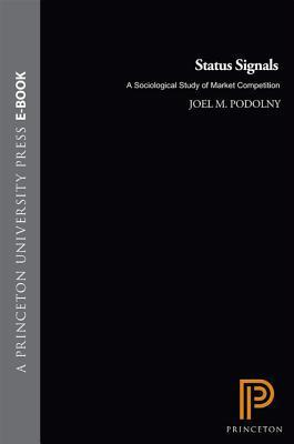 Status Signals: A Sociological Study of Market Competition  by  Joel M. Podolny