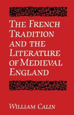 The French Tradition and the Literature of Medieval England (University of Toronto Romance Series) William Calin