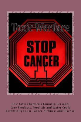 Toxic Warfare: How Your Everyday Personal Care Products Main Contain Toxic Chemicals That Could Potentially Cause Cancer  by  Eugene Bly