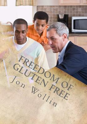 Freedom of Gluten Free: The Safe Way to Eat  by  Jon Wollin