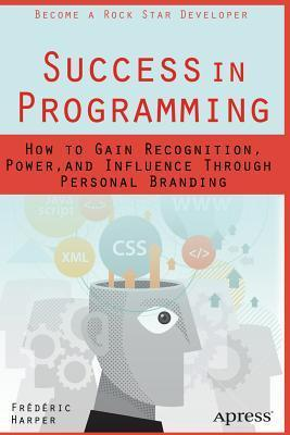 Success in Programming: How to Gain Recognition, Power, and Influence Through Personal Branding  by  Frederic Harper
