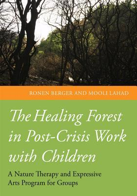 The Healing Forest: Nature Therapy and the Expressive Arts in Post-Crisis Work with Children  by  Ronen Berger