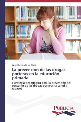 La Prevencion de Las Drogas Porteras En La Educacion Primaria  by  Perez Perez Yanet Leticia