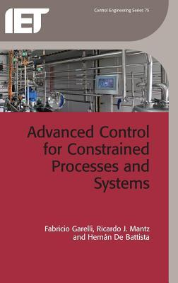 Advanced Control for Constrained Processes and Systems: A Unified and Practical Approach Fabricio Garelli