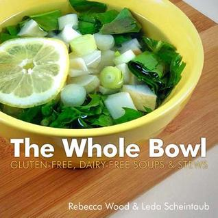 The Whole Bowl: Gluten-free, Dairy-free Soups & Stews Rebecca Wood