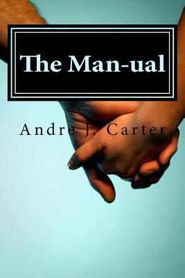 The Man-Ual: The Relationship Manual Created Just for Men  by  Andre J. Carter