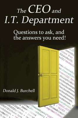 The CEO and It Department: Questions to Ask, and the Answers You Need! Donald J. Burchell