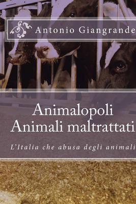 Animalopoli. Animali Maltrattati: LItalia Che Abusa Degli Animali Antonio Giangrande