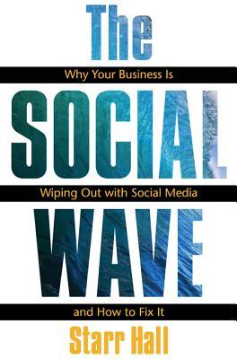 The Social Wave: Why Your Business Is Wiping Out with Social Media and How to Fix It  by  Starr Hall