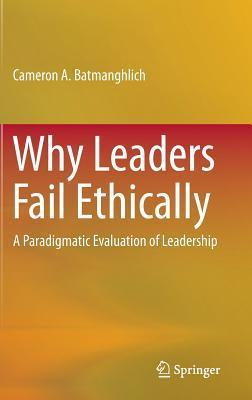 Why Leaders Fail Ethically: A Paradigmatic Evaluation of Leadership  by  Cameron A. Batmanghlich