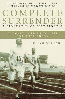 Complete Surrender: A Biography of Eric Liddell Olympic Gold Medalist and Missionary  by  Julian Wilson