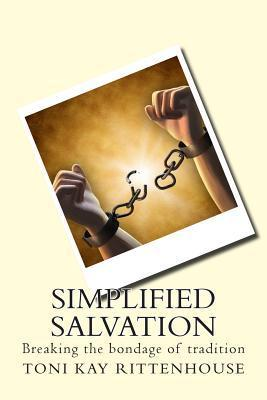 Simplified Salvation: Breaking the Bondage of Tradition  by  Toni Kay Rittenhouse