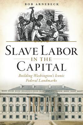 Slave Labor in the Capital: Building Washingtons Iconic Federal Landmarks Bob Arnebeck