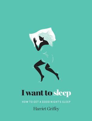 I Want to Sleep: How to Get a Good Nights Sleep Harriet Griffey