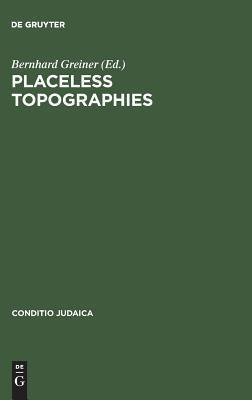 Placeless Topographies: Jewish Perspectives On The Literature Of Exile Bernhard Greiner