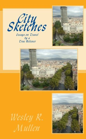 City Sketches: Essays on Travel  by  a True Believer by Wesley R. Mullen