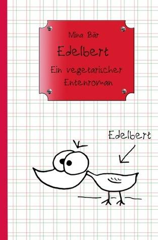 Edelbert: Ein vegetarischer Entenroman Mina Bär