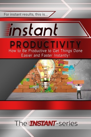 Instant Productivity - How to Be Productive to Get Things Done Easier and Faster Instantly!  by  The Instant-Series