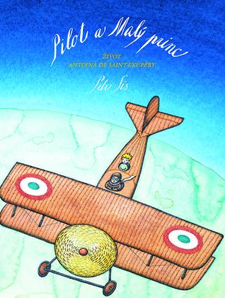 Pilot a Malý princ: Život Antoina de Saint-Exupéry  by  Peter Sís