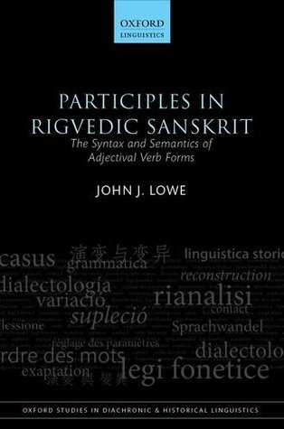Participles in Rigvedic Sanskrit: The Syntax and Semantics of Adjectival Verb Forms John J. Lowe