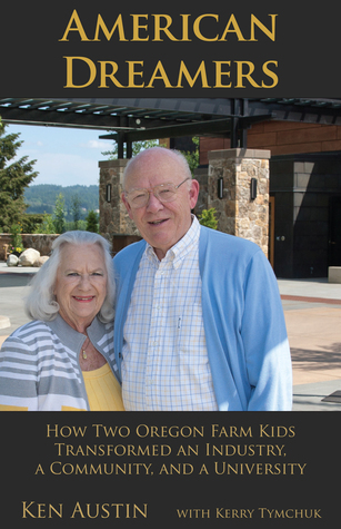 American Dreamers: How Two Oregon Farm Kids Transformed an Industry, a Community, and a University  by  Ken Austin