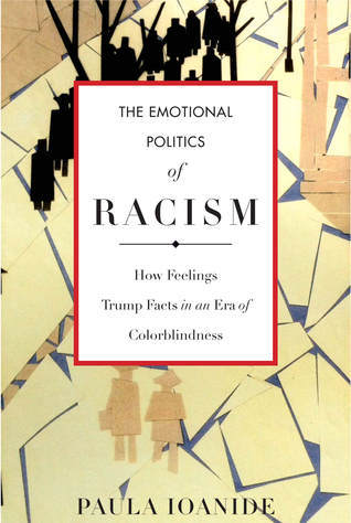The Emotional Politics of Racism: How Feelings Trump Facts in an Era of Colorblindness  by  Paula Ioanide