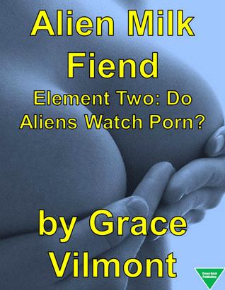 Alien Milk Fiend Element Two: Do Aliens Watch Porn?  by  Grace Vilmont