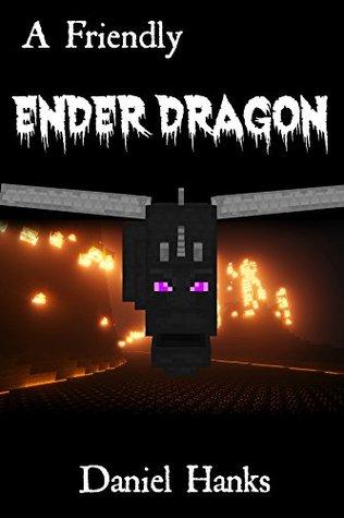 A Friendly Ender Dragon: A Minecraft Novel: An Unofficial Minecraft Adventure Daniel Hanks