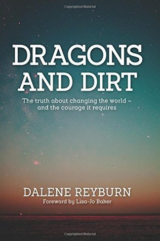 Dragons and Dirt: The truth about changing the world - and the courage it requires  by  Dalene Reyburn