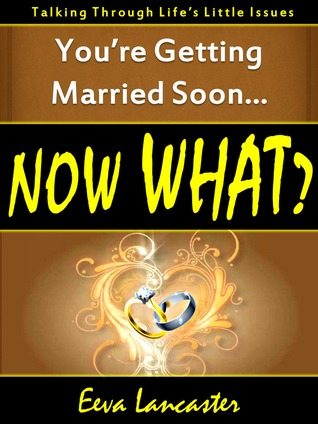 Youre Getting Married Soon... Now What? A Book for All Couples  by  Eeva Lancaster