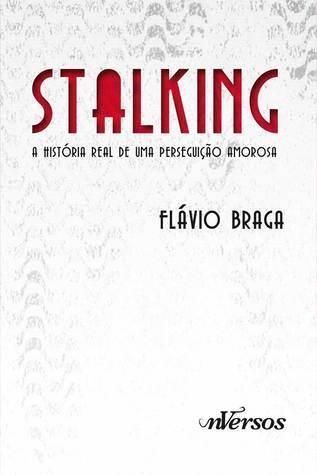 Stalking - A história real de uma perseguição amorosa Flávio Braga