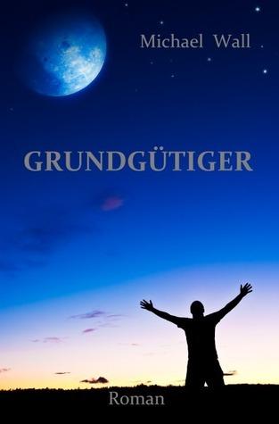 Grundgütiger: Roman  by  Michael  Wall