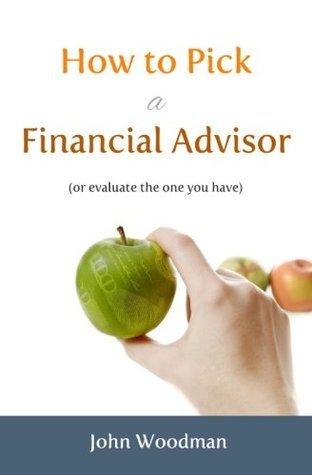 How to Pick a Financial Advisor:  by  John  Woodman