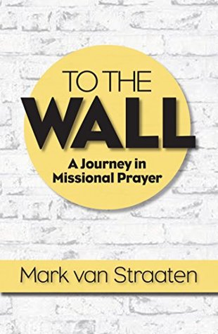 TO THE WALL: A Journey in Missional Prayer Mark van Straaten