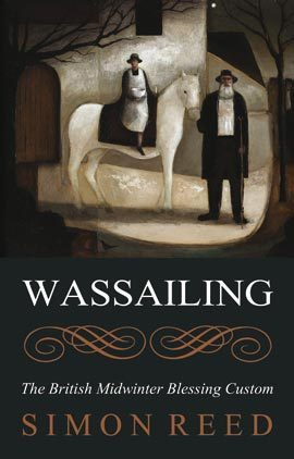 Wassailing: The British Midwinter Blessing Custom Simon Reed