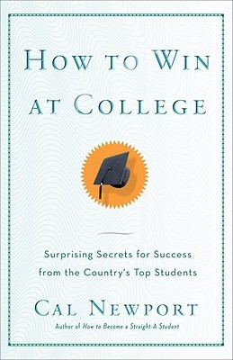 How to Win at College: Surprising Secrets for Success from the Countrys Top Students  by  Cal Newport