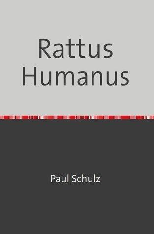 Rattus Humanus: Die neuen Herrscher der Erde Paul Schulz