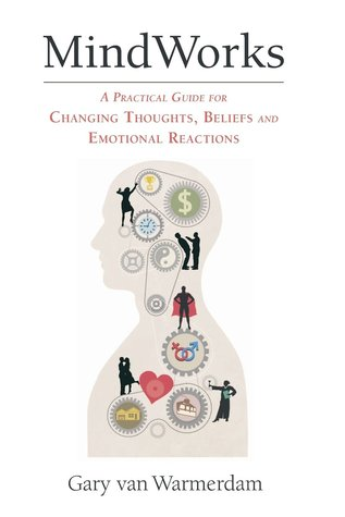 MindWorks: A Practical Guide for Changing Thoughts Beliefs, and Emotional Reactions  by  Gary van Warmerdam