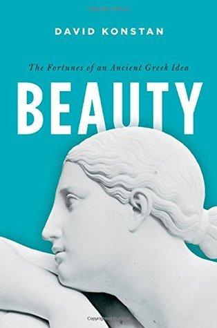 Beauty: The Fortunes of an Ancient Greek Idea  by  David Konstan