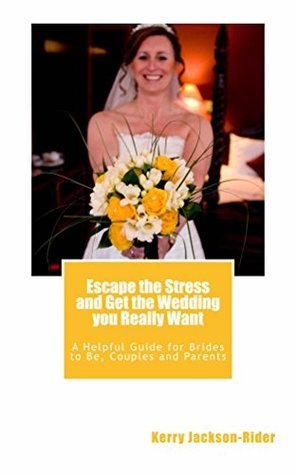 Escape the Stress and Get the Wedding You Really Want: A helpful guide for Brides to Be, Couples and Parents  by  Kerry Jackson-Rider