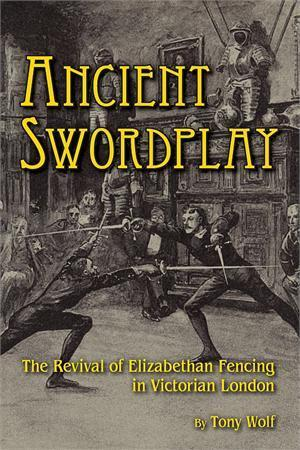 Ancient Swordplay: The Revival of Elizabethan Fencing in Victorian London Tony  Wolf