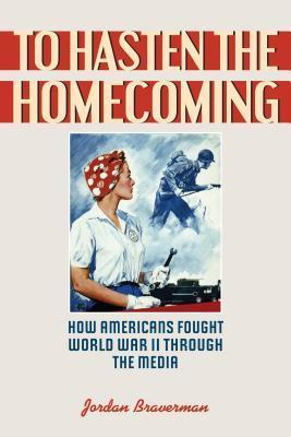 To Hasten the Homecoming: How Americans Fought World War II Through the Media  by  Jordan Baverman
