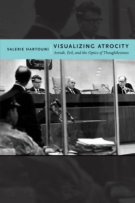 Visualizing Atrocity: Arendt, Evil, and the Optics of Thoughtlessness  by  Valerie Hartouni