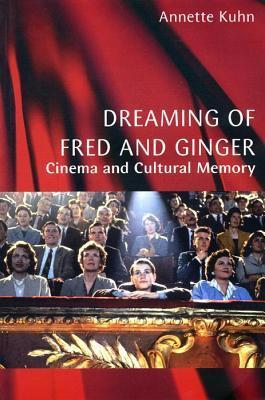 Dreaming of Fred and Ginger: Cinema and Cultural Memory Annette Kuhn