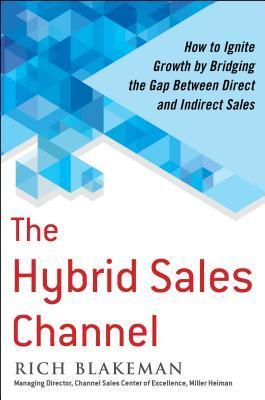 The Hybrid Sales Channel: How to Ignite Growth  by  Bridging the Gap Between Direct and Indirect Sales by Rich Blakeman